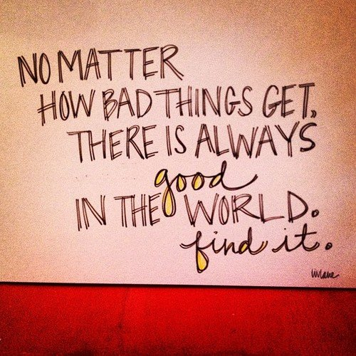 no matter how bad things get, there is always good in the world. find it. (via liv lane)