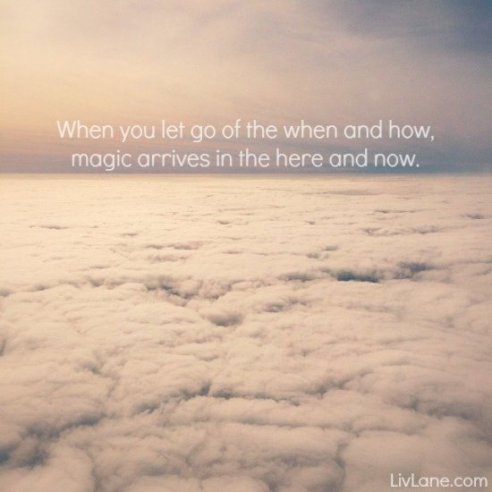 When you let go of the when and how, magic arrives in the here and now. | LivLane.com