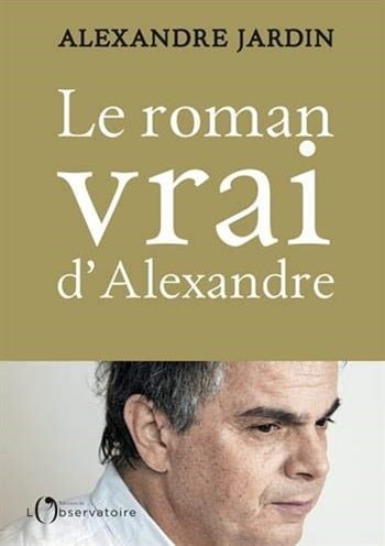 Alexandre Jardin - Le roman vrai d'Alexandre