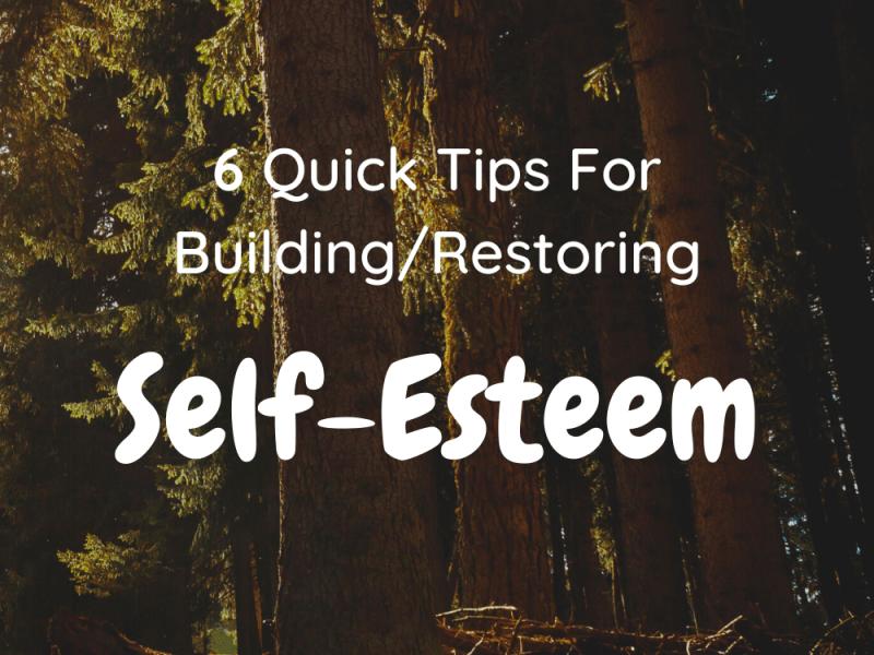 6 Quick Tips for Building/Restoring Self-Esteem