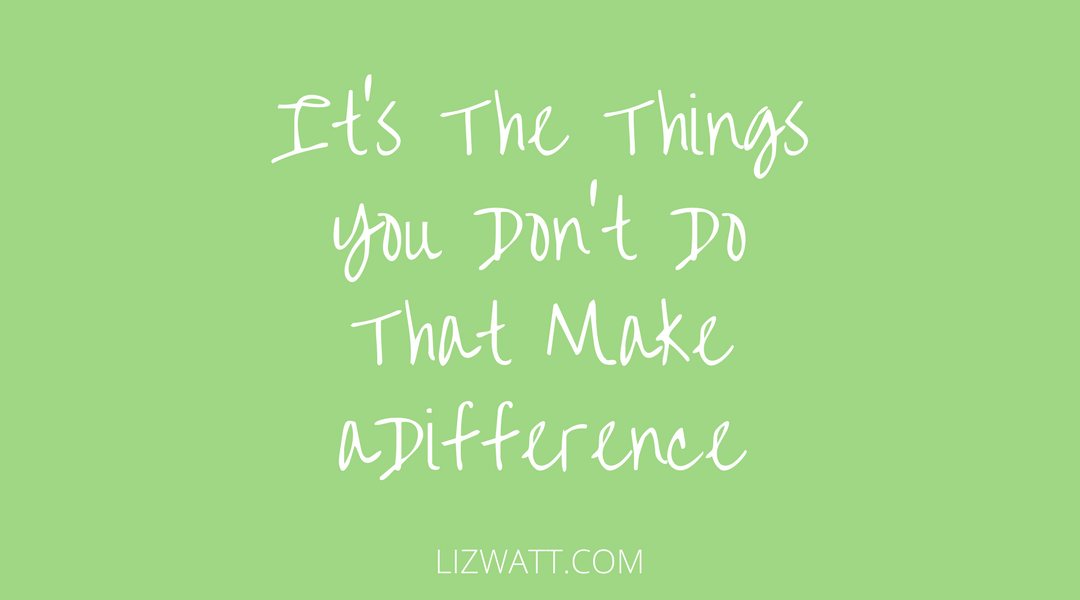 It's The Things You Don't Do That Make A Difference
