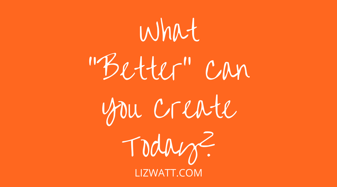 """What """"Better"""" Can You Create Today?"""