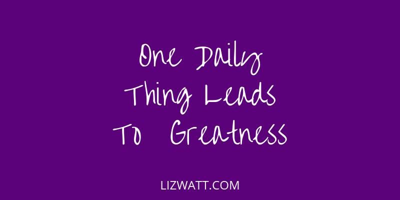 One Daily Thing Leads To Greatness