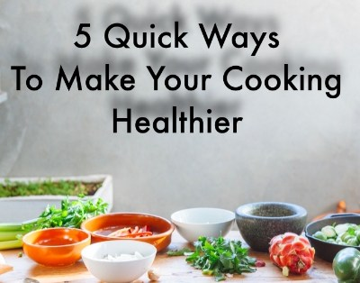 5 Quick Ways To Make Your Cooking Healthier