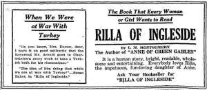 "The Book That Every Woman or Girl Wants to Read / Rilla of Ingleside / By L.M. Montgomery / The Author of ""ANNE OF GREEN GABLES"" / It is a human story, bright, readable, wholesome and entertaining. Everybody loves Rilla, the impetuous, fun-loving daughter of Anne. / Ask Your Bookseller for ""RILLA OF INGLESIDE"""