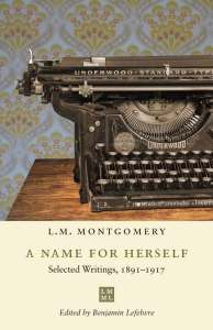 Cover art for A NAME FOR HERSELF: SELECTED WRITINGS, 1891–1917, by L.M. Montgomery, edited by Benjamin Lefebvre