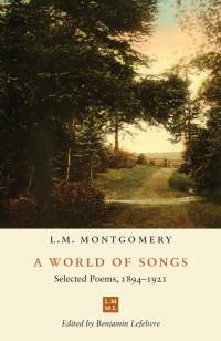 Cover art for A WORLD OF SONGS: SELECTED POEMS, 1894–1921, by L.M. Montgomery, edited by Benjamin Lefebvre