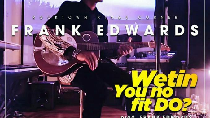 DOWNLOAD Music: Frank Edwards - Wetin You No Fit Do?   Kingdomboiz