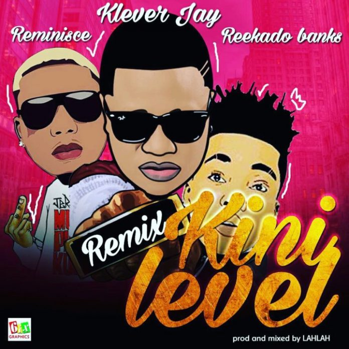 Klever Jay Ft. Reekado Banks X Reminisce – Kini Level (Remix)