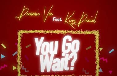 Demmie Vee ft. Kizz Daniel – You Go Wait?