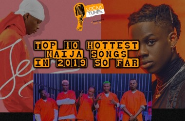 Top 10 Hottest Naija Songs in 2019 So Far