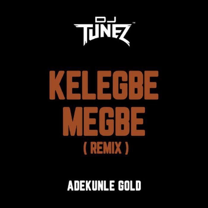 DJ Tunez x Adekunle Gold – Kelegbe Megbe (Remix)