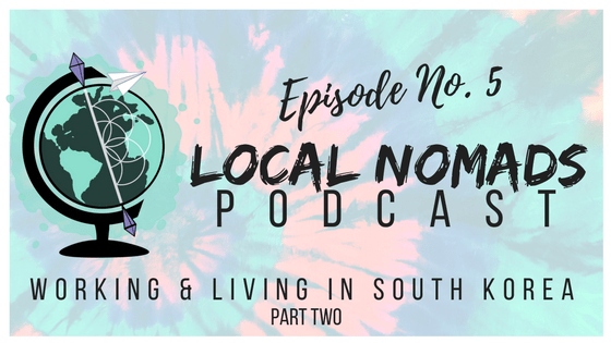 Local Nomads Podcast | Episode 5 | Working and Living in (South) Korea [Part 2]