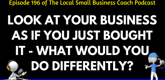 Look at Your Business as if You Just Bought it - What Would You Do Differently?