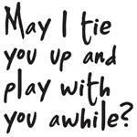 may I tie you up and play with you a while