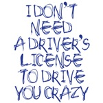 I don't need a drivers license to drive you crazy