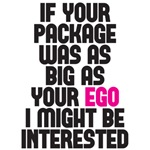 if your package was as big as your ego I might be interested