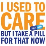 I used to care but now I take a pill for that