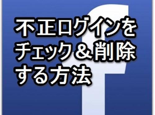 【フェイスブックの不正ログイン】をチェック&削除する方法!