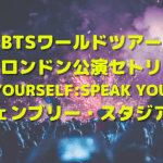 BTSワールドツアーロンドン公演セトリ'LOVE YOURSELF: SPEAK YOURSELF'ウェンブリー・スタジアム