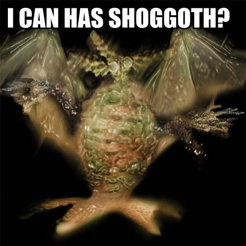 I CAN HAS SHOGGOTH?