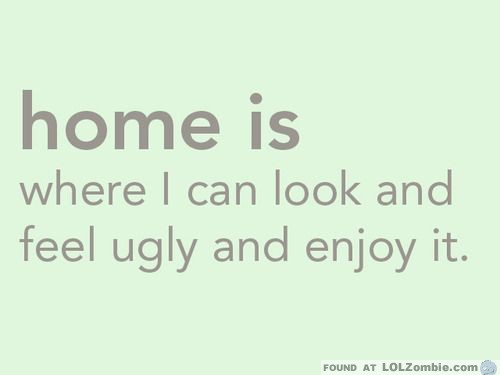 Home Is Where You Can Look Ugly And It's OK