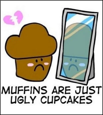 Muffins Are Just Ugly Cupcakes