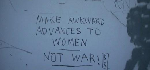Make Awkward Advances To Women. Not War!