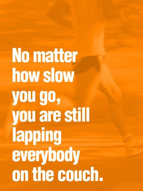 No Matter How Slow You Go You're Still Ahead Of Everyone On The Couch