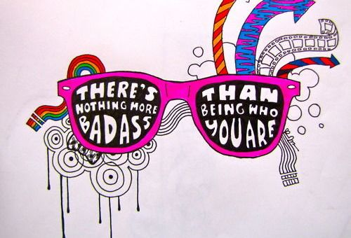 There is nothing more badass than being who you are.