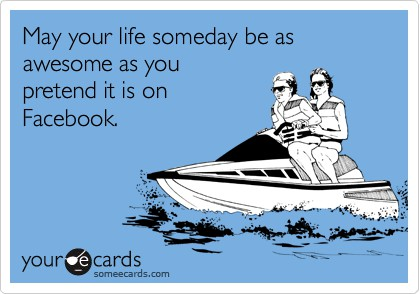 My your life be as awesome as you pretend it is on Facebook.