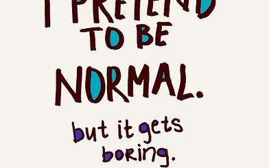 Sometimes I pretend to be normal.