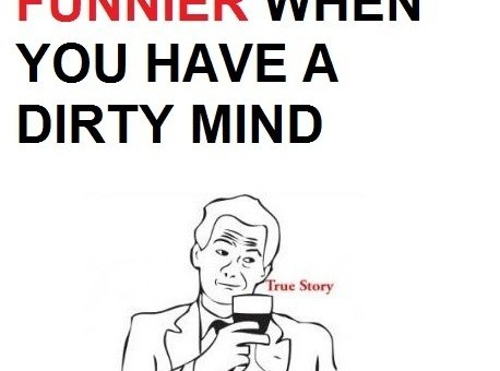 Life is much funnier when you have a dirty mind.