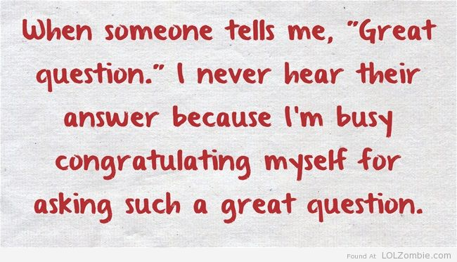 """When someone tells me, """"Great question."""" I never hear their answer because I'm busy congratulating myself for asking such a great question."""