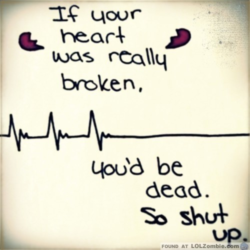 If Your Heart Was Really Broken You'd Be Dead. So Shut Up.