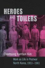 Cover artwork for book: Heroes and Toilers: Work as Life in Postwar North Korea, 1953–1961