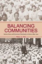 Cover artwork for book: Balancing Communities: Nation, State, and Protestant Christianity in Korea, 1884–1942