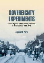Cover artwork for book: Sovereignty Experiments: Korean Migrants and the Building of Borders in Northeast Asia, 1860–1945