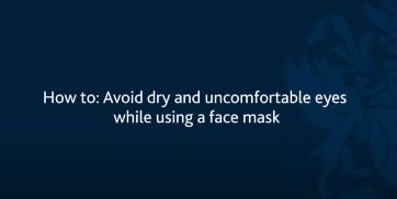 How to: Avoid dry and uncomfortable eyes while using a face mask