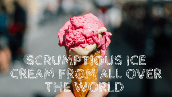 Scrumptious Ice Cream from all Over the World