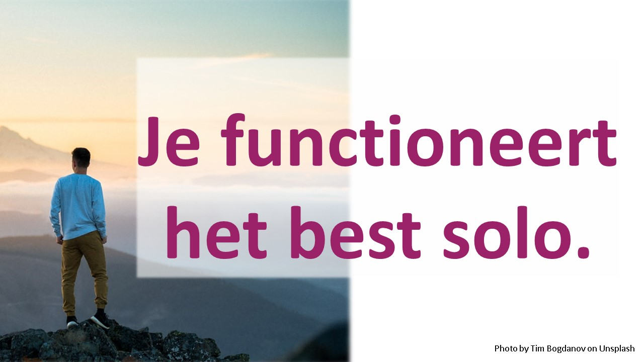 Je functioneert het best solo.