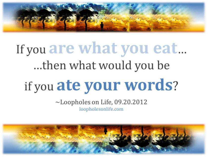 if you are what you eat, what would you be if you at your words?