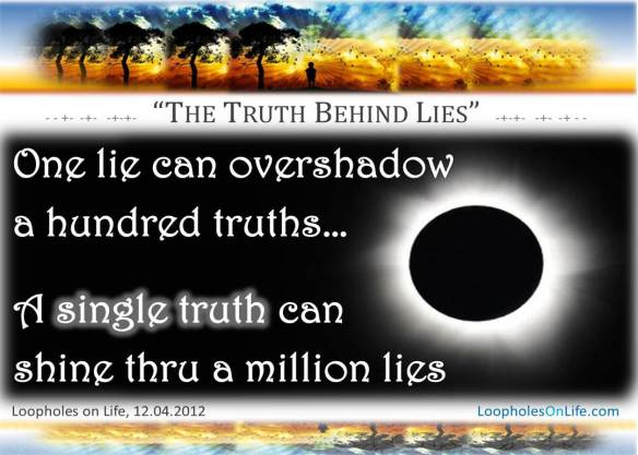 Truth can never be totally eclipsed by a lie -- it always shines through.