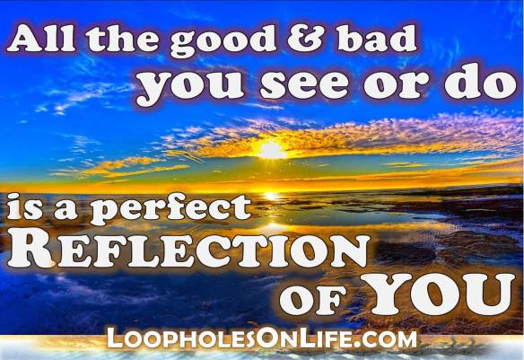 One-liner quote: EVERYTHING you experience in life is a reflection of YOU!