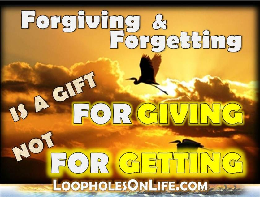 Forgiving & Forgetting, it's a gift for giving NOT for getting!