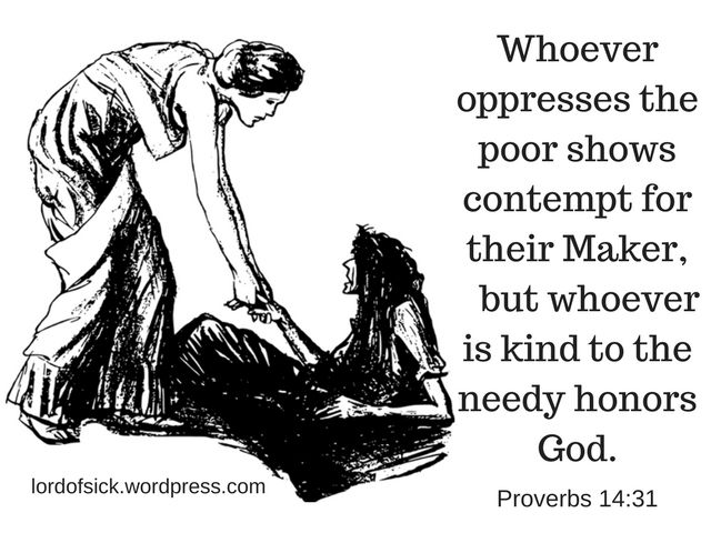 Whoever oppresses the poor shows contempt for their Maker