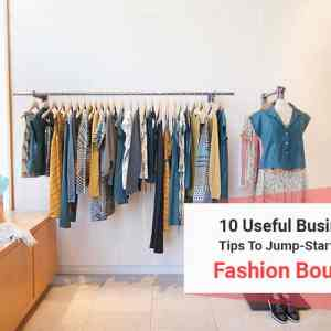 10 Useful Business Tips To Jump-Start Your Fashion Boutique