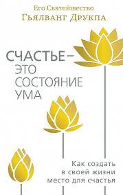 """Гьялванг Друкпа """"Счастье – это состояние ума. Как создать в своей жизни место для счастья"""""""