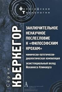 """Кьеркегор С. """"Заключительное ненаучное послесловиие к """"философским крохам"""""""""""