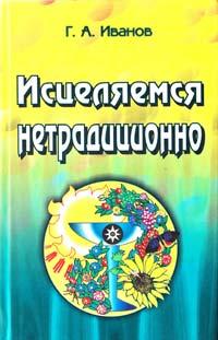 Иванов Г.А. «Исцеляемся нетрадиционно»